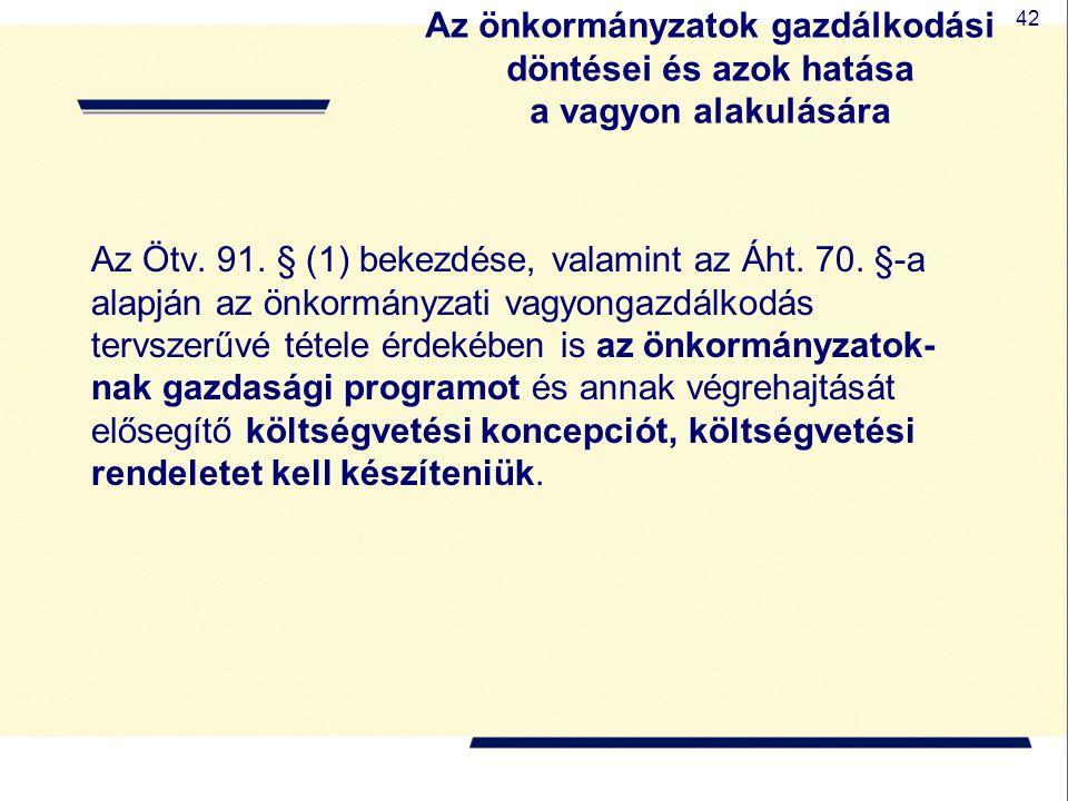 42 Az önkormányzatok gazdálkodási döntései és azok hatása a vagyon alakulására Az Ötv. 91. § (1) bekezdése, valamint az Áht. 70. §-a alapján az önkorm