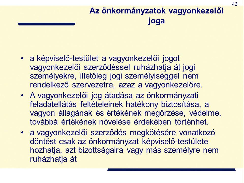 43 Az önkormányzatok vagyonkezelői joga a képviselő-testület a vagyonkezelői jogot vagyonkezelői szerződéssel ruházhatja át jogi személyekre, illetőle