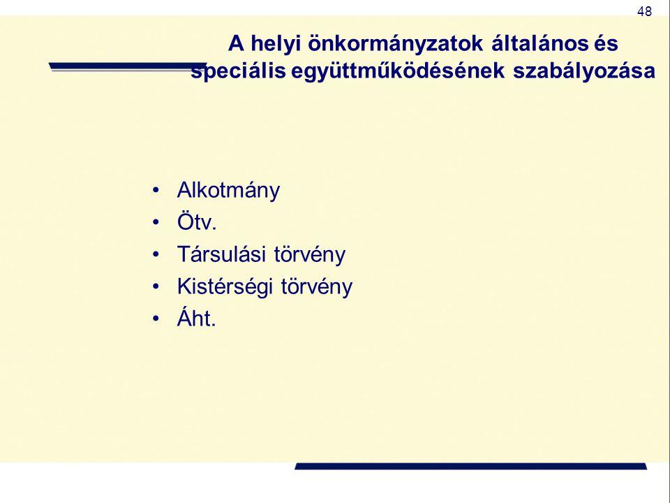 48 A helyi önkormányzatok általános és speciális együttműködésének szabályozása Alkotmány Ötv. Társulási törvény Kistérségi törvény Áht.