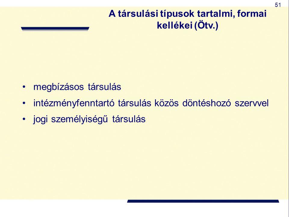 51 A társulási típusok tartalmi, formai kellékei (Ötv.) megbízásos társulás intézményfenntartó társulás közös döntéshozó szervvel jogi személyiségű tá