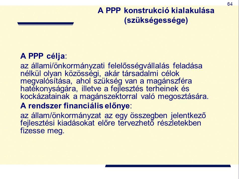 64 A PPP konstrukció kialakulása (szükségessége) A PPP célja: az állami/önkormányzati felelősségvállalás feladása nélkül olyan közösségi, akár társada