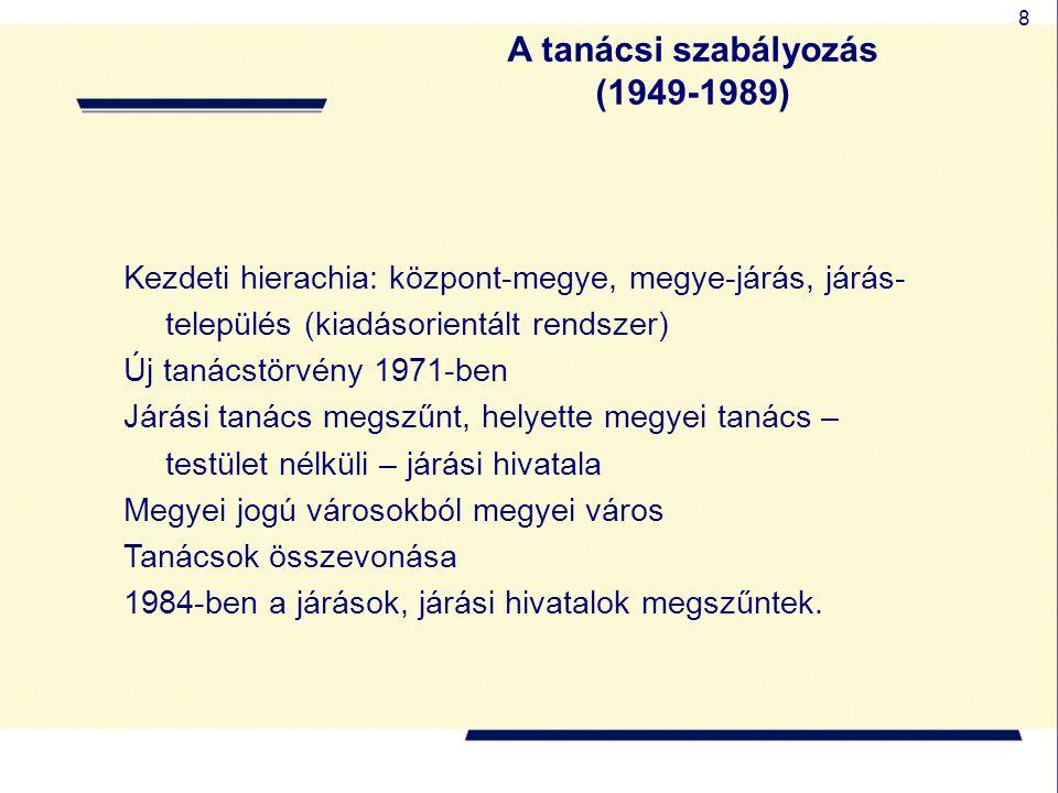 8 A tanácsi szabályozás (1949-1989) Kezdeti hierachia: központ-megye, megye-járás, járás- település (kiadásorientált rendszer) Új tanácstörvény 1971-b