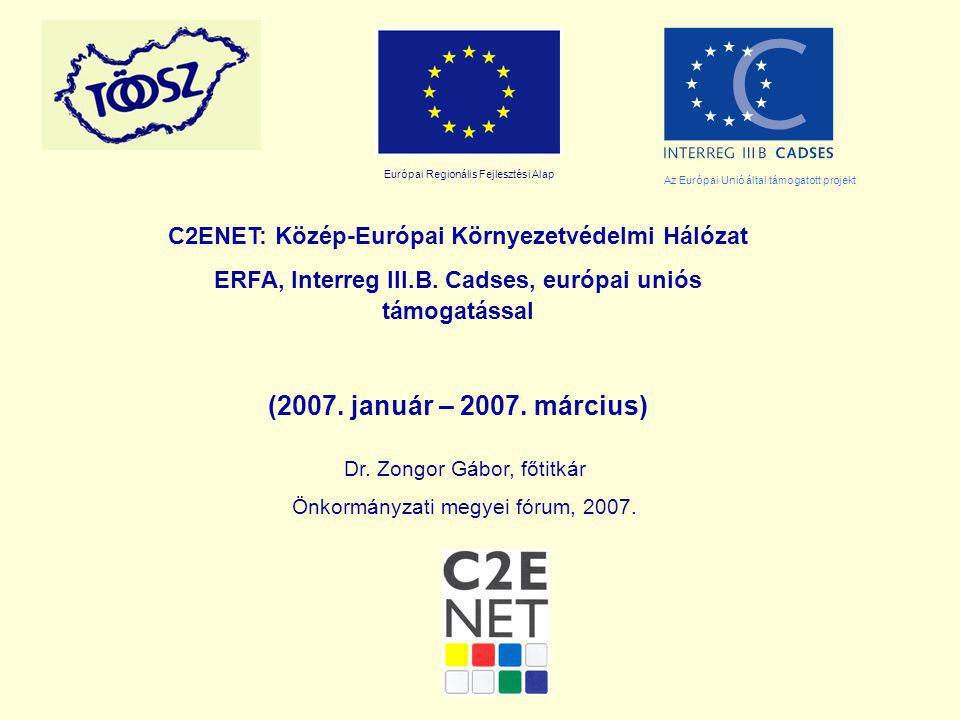 C2ENET: Közép-Európai Környezetvédelmi Hálózat ERFA, Interreg III.B. Cadses, európai uniós támogatással (2007. január – 2007. március) Dr. Zongor Gábo