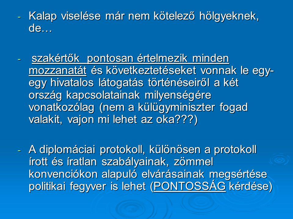 - Kalap viselése már nem kötelező hölgyeknek, de… - szakértők pontosan értelmezik minden mozzanatát és következtetéseket vonnak le egy- egy hivatalos látogatás történéseiről a két ország kapcsolatainak milyenségére vonatkozólag (nem a külügyminiszter fogad valakit, vajon mi lehet az oka???) - A diplomáciai protokoll, különösen a protokoll írott és íratlan szabályainak, zömmel konvenciókon alapuló elvárásainak megsértése politikai fegyver is lehet (PONTOSSÁG kérdése)