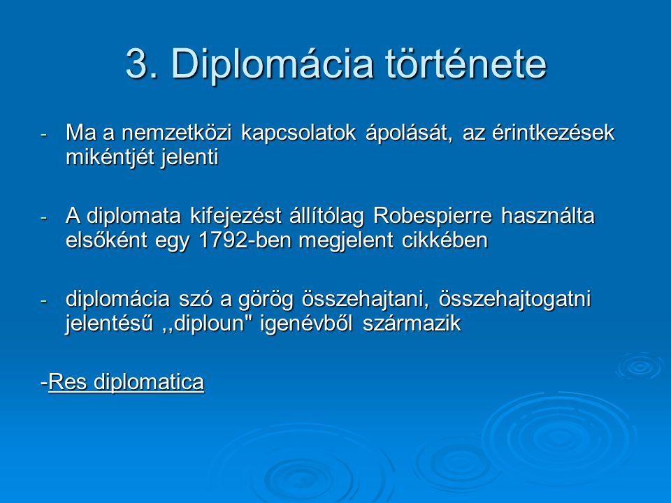 - Diplomácia nyelvei: latin, francia, orosz, angol - A diplomáciai képviselői tisztség az ókorban jelenik meg; ekkor még csak speciális alkalmakra - Középkori itáliai városállamoknak állandó megbízottjai - Követek, nagykövet csak a bécsi konferencia után - A diplomáciai kapcsolatok kodifikációjának három alapvető, nemzetközi érvényű okmánya: - az 1815-os bécsi kongresszuson elfogadott szabályzat - az 1815-os bécsi kongresszuson elfogadott szabályzat - az 1818.
