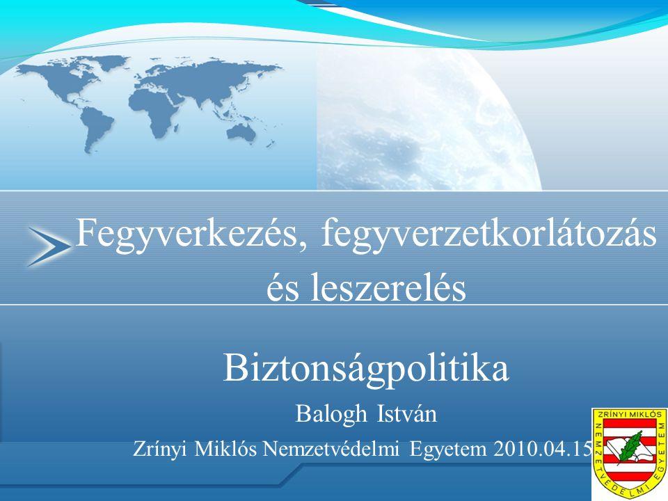 Fegyverkezés, fegyverzetkorlátozás és leszerelés Biztonságpolitika Balogh István Zrínyi Miklós Nemzetvédelmi Egyetem 2010.04.15.