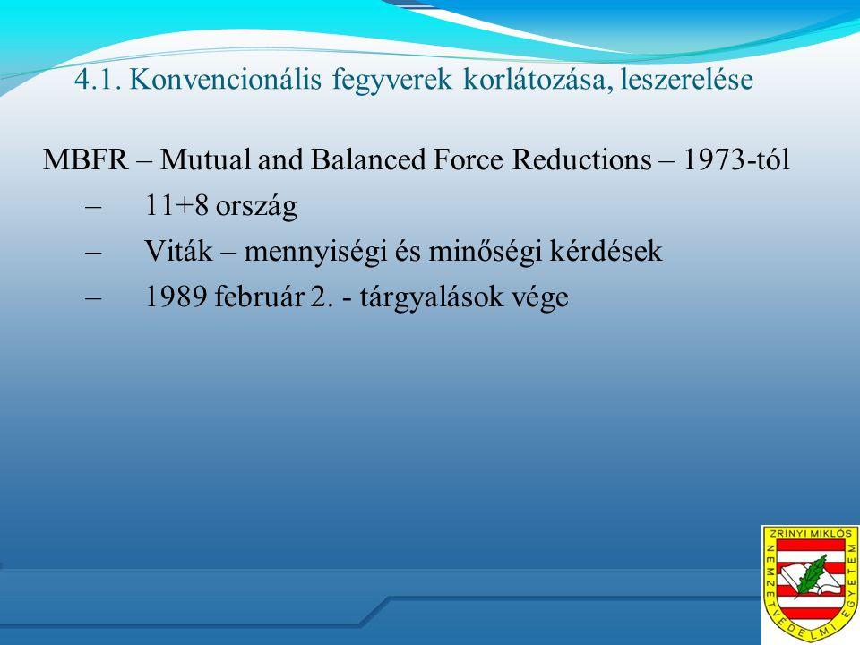 4.1. Konvencionális fegyverek korlátozása, leszerelése MBFR – Mutual and Balanced Force Reductions – 1973-tól –11+8 ország –Viták – mennyiségi és minő