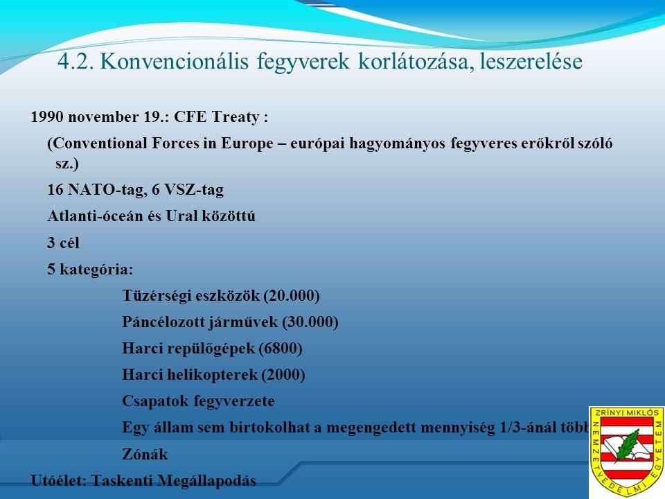 4.2. Konvencionális fegyverek korlátozása, leszerelése 1990 november 19.: CFE Treaty : (Conventional Forces in Europe – európai hagyományos fegyveres