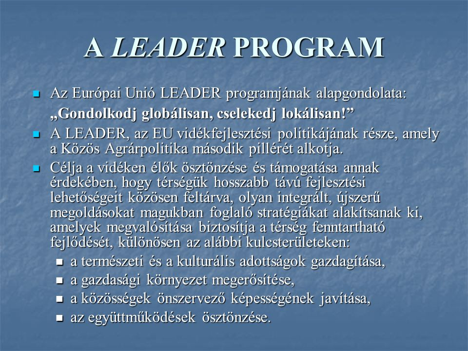 """A LEADER PROGRAM Az Európai Unió LEADER programjának alapgondolata: """"Gondolkodj globálisan, cselekedj lokálisan! Az Európai Unió LEADER programjának alapgondolata: """"Gondolkodj globálisan, cselekedj lokálisan! A LEADER, az EU vidékfejlesztési politikájának része, amely a Közös Agrárpolitika második pillérét alkotja."""