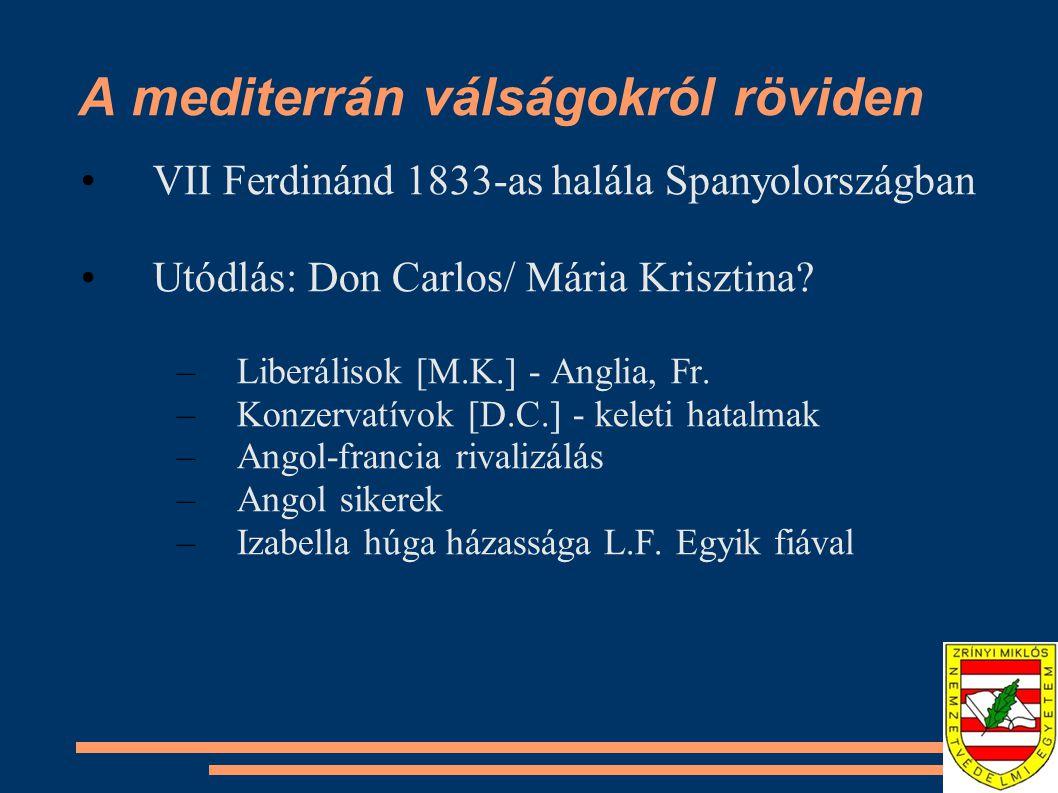 A mediterrán válságokról röviden VII Ferdinánd 1833-as halála Spanyolországban Utódlás: Don Carlos/ Mária Krisztina? –Liberálisok [M.K.] - Anglia, Fr.