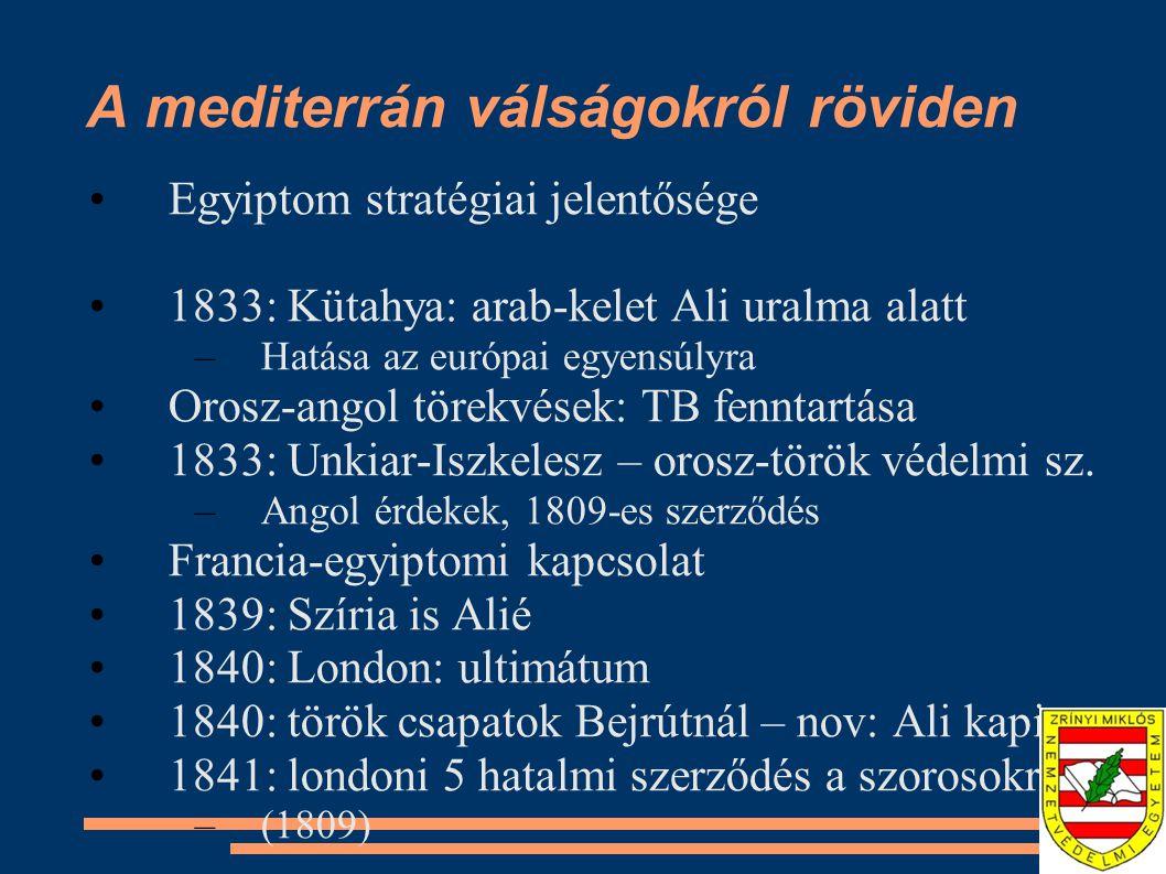 A mediterrán válságokról röviden Egyiptom stratégiai jelentősége 1833: Kütahya: arab-kelet Ali uralma alatt –Hatása az európai egyensúlyra Orosz-angol