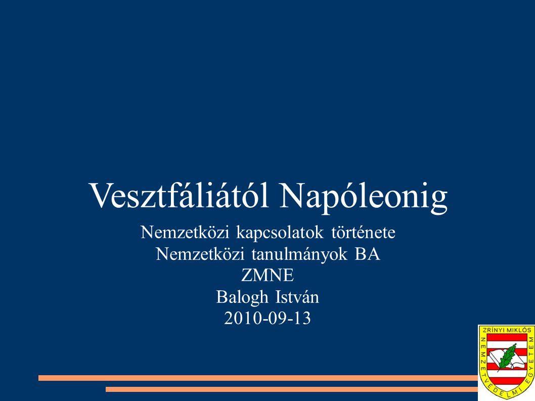 Vesztfáliától Napóleonig Nemzetközi kapcsolatok története Nemzetközi tanulmányok BA ZMNE Balogh István 2010-09-13