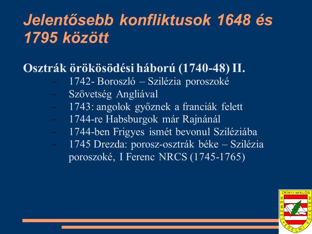 Jelentősebb konfliktusok 1648 és 1795 között Osztrák örökösödési háború (1740-48) II. –1742- Boroszló – Szilézia poroszoké –Szövetség Angliával –1743: