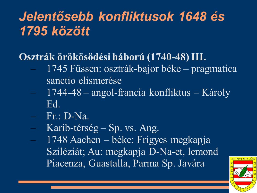 Jelentősebb konfliktusok 1648 és 1795 között Osztrák örökösödési háború (1740-48) III. –1745 Füssen: osztrák-bajor béke – pragmatica sanctio elismerés