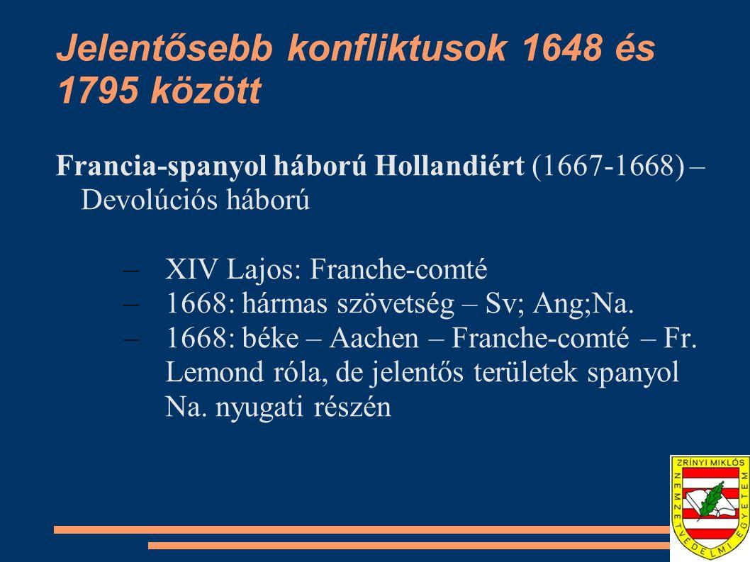 Jelentősebb konfliktusok 1648 és 1795 között Francia-spanyol háború Hollandiért (1667-1668) – Devolúciós háború –XIV Lajos: Franche-comté –1668: hárma