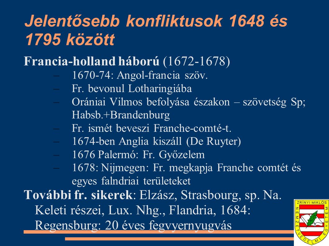 Francia-holland háború (1672-1678) –1670-74: Angol-francia szöv. –Fr. bevonul Lotharingiába –Orániai Vilmos befolyása északon – szövetség Sp; Habsb.+B