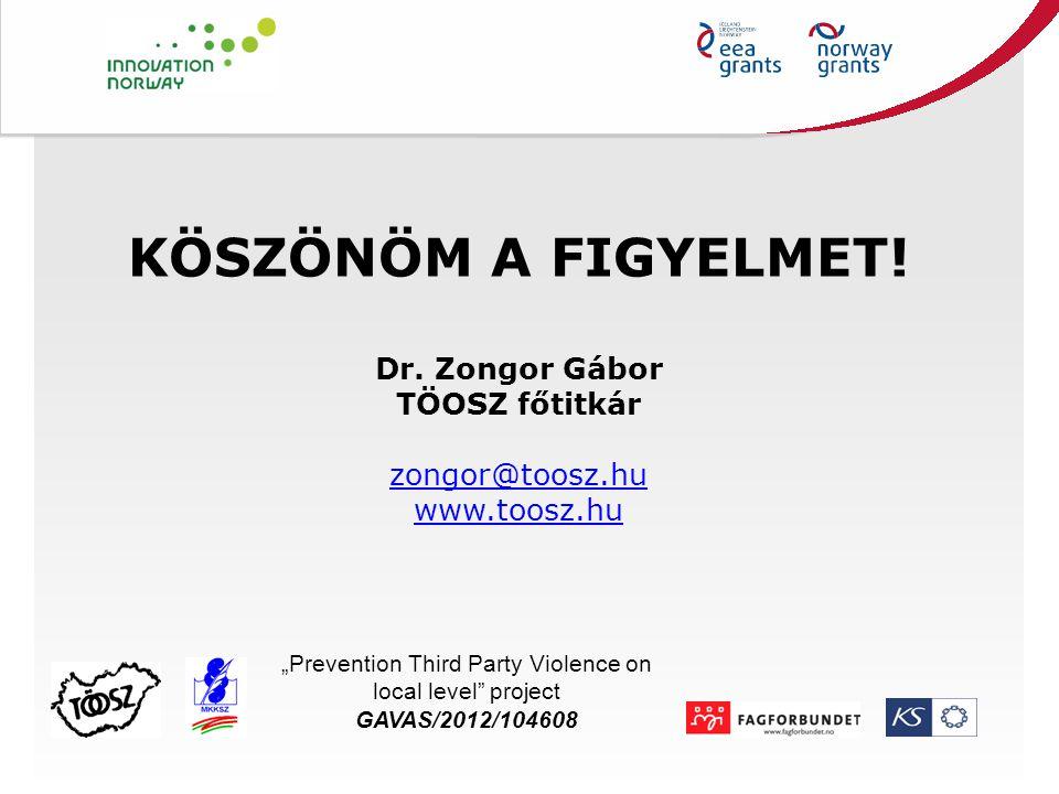 """KÖSZÖNÖM A FIGYELMET! Dr. Zongor Gábor TÖOSZ főtitkár zongor@toosz.hu www.toosz.hu Title """"Prevention Third Party Violence on local level"""" project GAVA"""