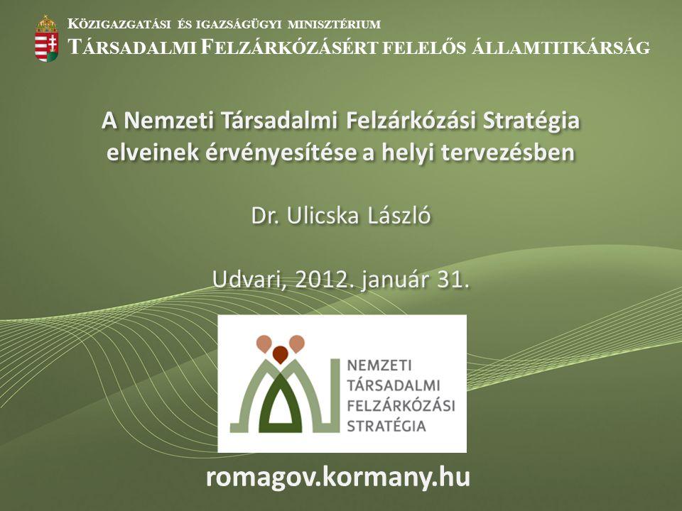 """K ÖZIGAZGATÁSI ÉS IGAZSÁGÜGYI MINISZTÉRIUM T ÁRSADALMI F ELZÁRKÓZÁSÉRT FELELŐS ÁLLAMTITKÁRSÁG romagov.kormany.hu Nemzeti Társadalmi Felzárkózási Stratégia 2011-2020  Előzmények:  Nemzeti romaintegrációs stratégiák uniós keretrendszere  """"Legyen jobb a gyermekeknek! Nemzeti Stratégia  Roma Integráció Évtizede Program  leghátrányosabb helyzetű kistérségek felzárkóztatási programja  EU2020 szegénység célok  Kormány-Országos Roma Önkormányzat keretmegállapodás  A lényeg:  Helyzetelemzés: Következtetések  Célok (és elvek)  Beavatkozási területek, eszközök: Prioritások  Kormányzati intézkedési terv: 1430/2011."""