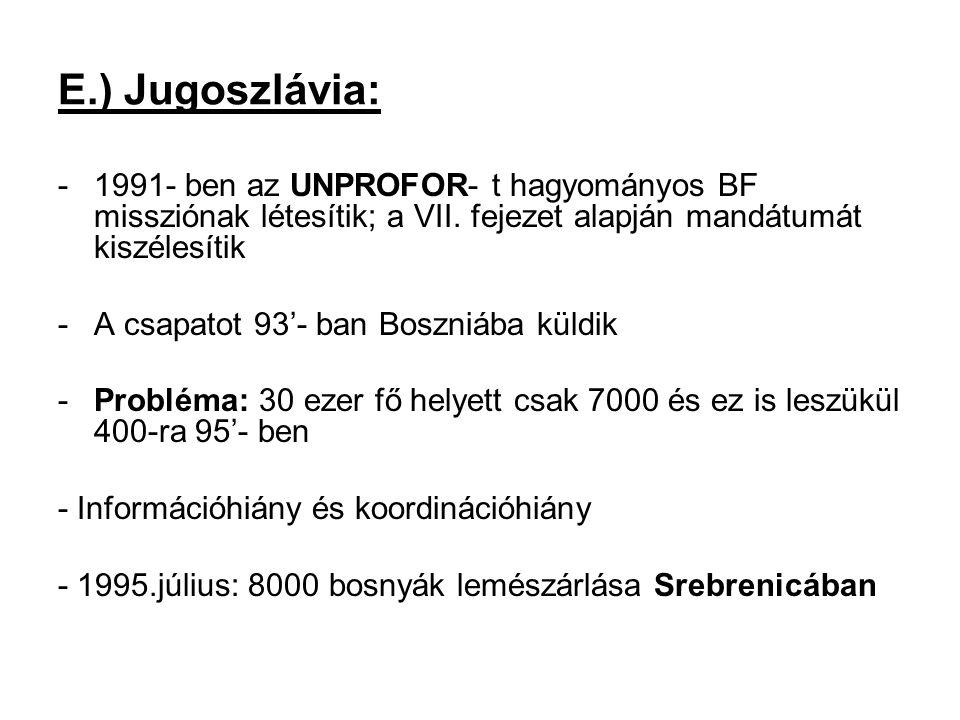 E.) Jugoszlávia: -1991- ben az UNPROFOR- t hagyományos BF missziónak létesítik; a VII. fejezet alapján mandátumát kiszélesítik -A csapatot 93'- ban Bo