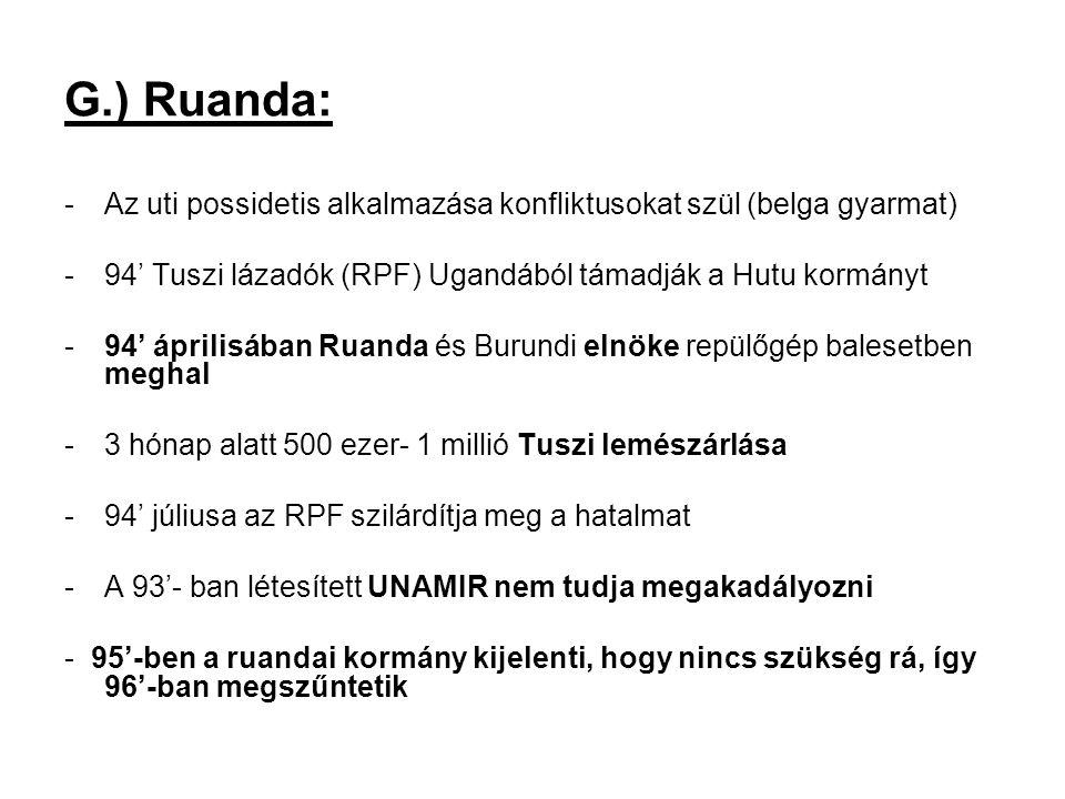 G.) Ruanda: -Az uti possidetis alkalmazása konfliktusokat szül (belga gyarmat) -94' Tuszi lázadók (RPF) Ugandából támadják a Hutu kormányt -94' áprili