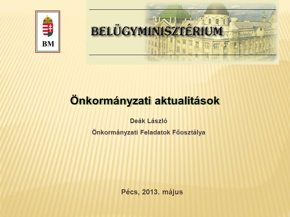 Önkormányzati aktualitások Pécs, 2013. május Deák László Önkormányzati Feladatok Főosztálya