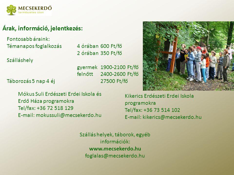 Árak, információ, jelentkezés: Szállás helyek, táborok, egyéb információk: www.mecsekerdo.hu foglalas@mecsekerdo.hu Kikerics Erdészeti Erdei Iskola programokra Tel/fax: +36 73 514 102 E-mail: kikerics@mecsekerdo.hu Mókus Suli Erdészeti Erdei Iskola és Erdő Háza programokra Tel/fax: +36 72 518 129 E-mail: mokussuli@mecsekerdo.hu Fontosabb áraink: Témanapos foglalkozás 4 órában600 Ft/fő 2 órában350 Ft/fő Szálláshely gyermek1900-2100 Ft/fő felnőtt2400-2600 Ft/fő Táborozás 5 nap 4 éj27500 Ft/fő