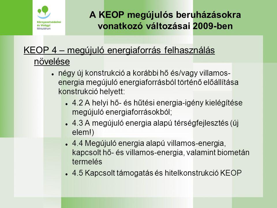A KEOP megújulós beruházásokra vonatkozó változásai 2009-ben KEOP 4 – megújuló energiaforrás felhasználás növelése négy új konstrukció a korábbi hő és/vagy villamos- energia megújuló energiaforrásból történő előállítása konstrukció helyett: 4.2 A helyi hő- és hűtési energia-igény kielégítése megújuló energiaforrásokból; 4.3 A megújuló energia alapú térségfejlesztés (új elem!) 4.4 Megújuló energia alapú villamos-energia, kapcsolt hő- és villamos-energia, valamint biometán termelés 4.5 Kapcsolt támogatás és hitelkonstrukció KEOP