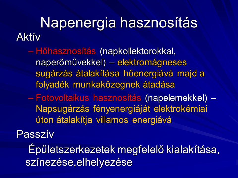 Napenergia hasznosítás Aktív –Hőhasznosítás (napkollektorokkal, naperőművekkel) – elektromágneses sugárzás átalakítása hőenergiává majd a folyadék mun