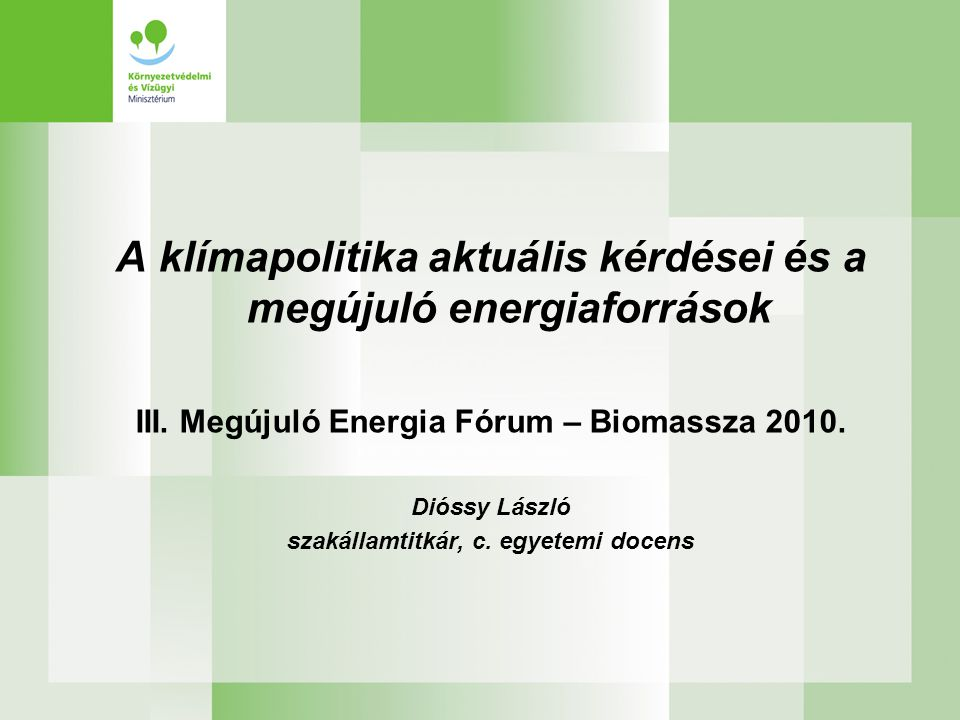A klímapolitika aktuális kérdései és a megújuló energiaforrások III. Megújuló Energia Fórum – Biomassza 2010. Dióssy László szakállamtitkár, c. egyete