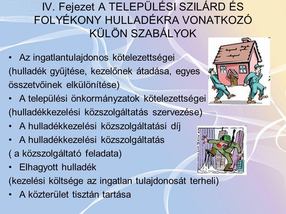 IV. Fejezet A TELEPÜLÉSI SZILÁRD ÉS FOLYÉKONY HULLADÉKRA VONATKOZÓ KÜLÖN SZABÁLYOK Az ingatlantulajdonos kötelezettségei (hulladék gyűjtése, kezelőnek