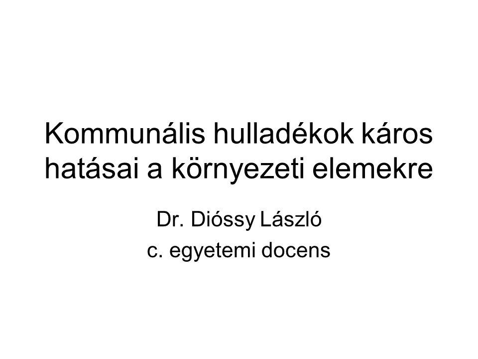 Kommunális hulladékok káros hatásai a környezeti elemekre Dr. Dióssy László c. egyetemi docens