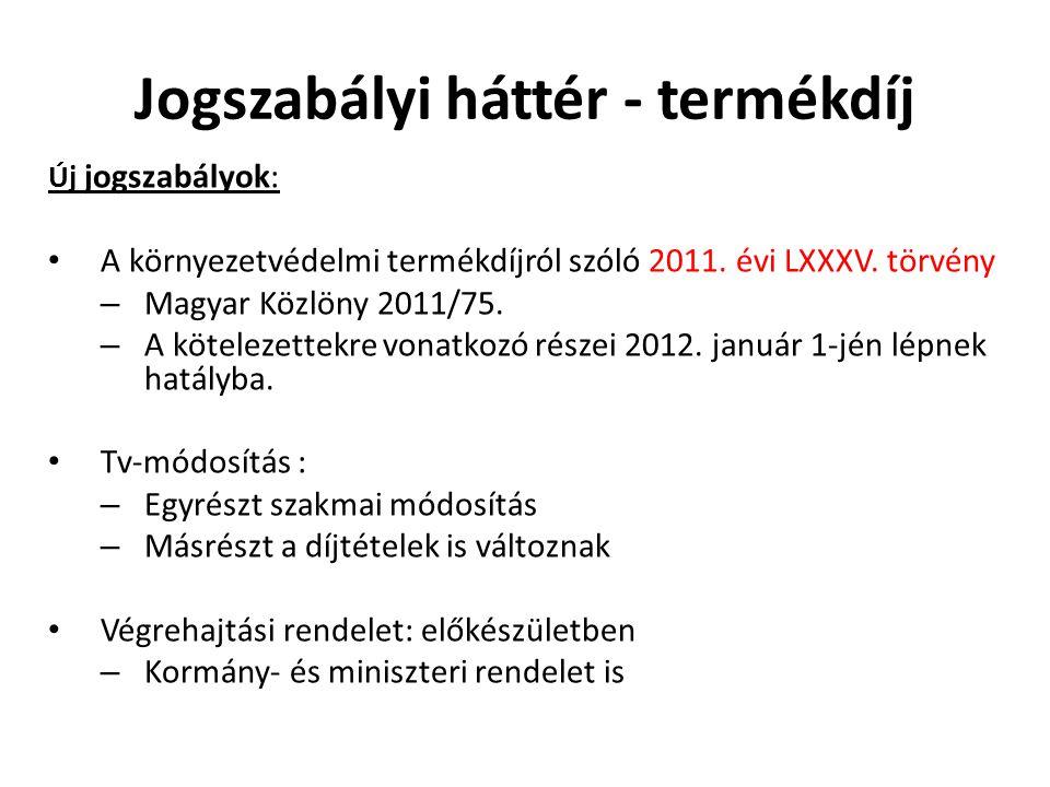 Jogszabályi háttér - termékdíj Új jogszabályok: A környezetvédelmi termékdíjról szóló 2011. évi LXXXV. törvény – Magyar Közlöny 2011/75. – A kötelezet