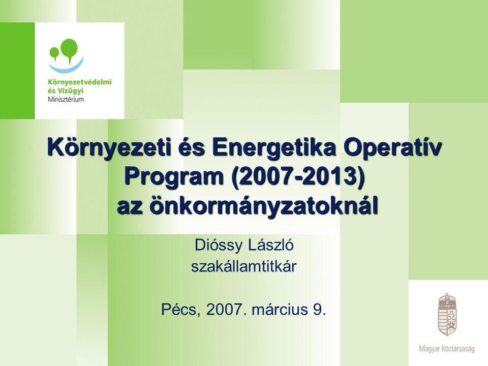 Környezeti és Energetika Operatív Program (2007-2013) az önkormányzatoknál Dióssy László szakállamtitkár Pécs, 2007. március 9.