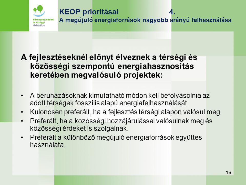 16 KEOP prioritásai 4. A megújuló energiaforrások nagyobb arányú felhasználása A fejlesztéseknél előnyt élveznek a térségi és közösségi szempontú ener
