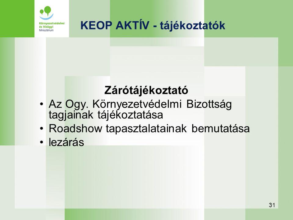 31 KEOP AKTÍV - tájékoztatók Zárótájékoztató Az Ogy. Környezetvédelmi Bizottság tagjainak tájékoztatása Roadshow tapasztalatainak bemutatása lezárás