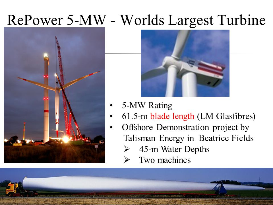 RePower 5-MW - Worlds Largest Turbine 5-MW Rating 61.5-m blade length (LM Glasfibres) Offshore Demonstration project by Talisman Energy in Beatrice Fi