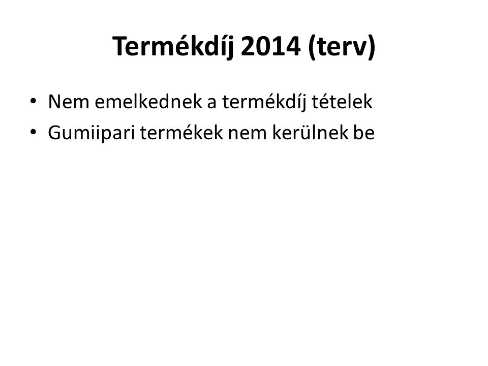 Termékdíj 2014 (terv) Nem emelkednek a termékdíj tételek Gumiipari termékek nem kerülnek be