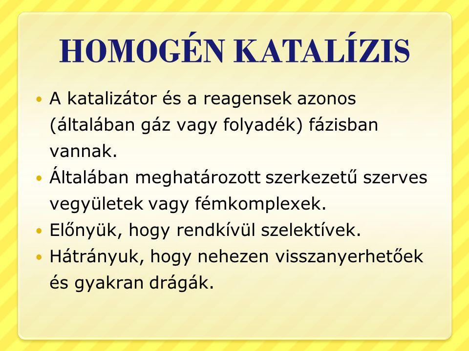 HOMOGÉN KATALÍZIS A katalizátor és a reagensek azonos (általában gáz vagy folyadék) fázisban vannak. Általában meghatározott szerkezetű szerves vegyül