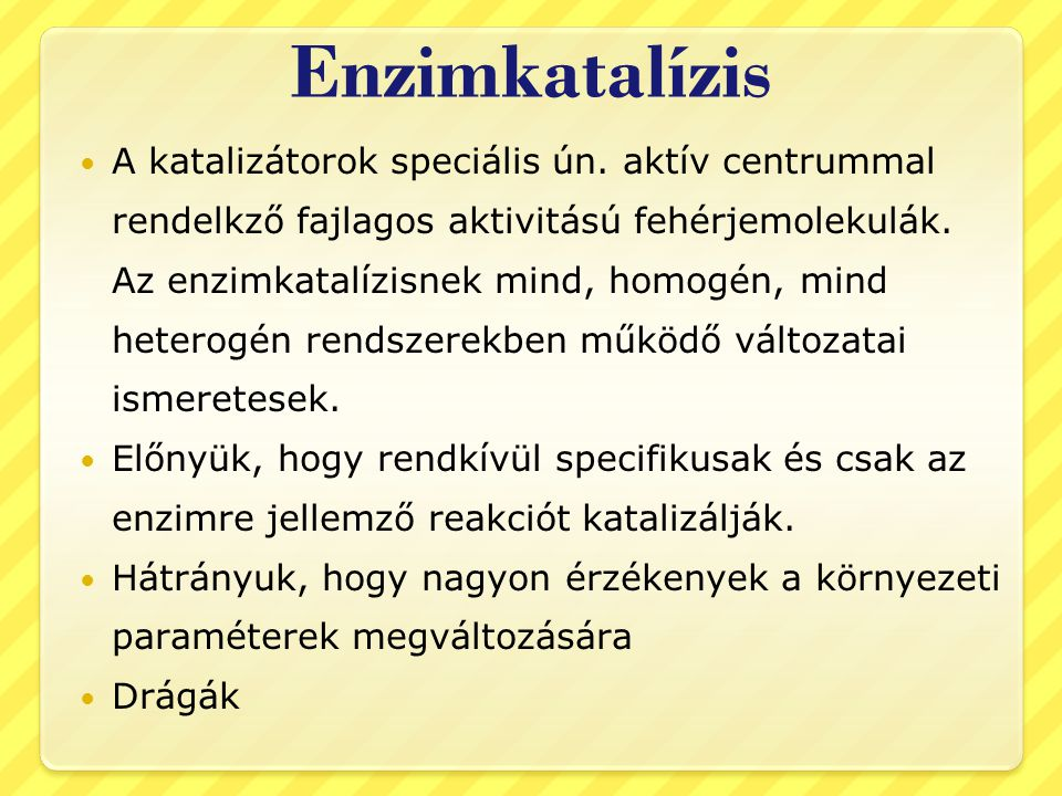Enzimkatalízis A katalizátorok speciális ún. aktív centrummal rendelkző fajlagos aktivitású fehérjemolekulák. Az enzimkatalízisnek mind, homogén, mind