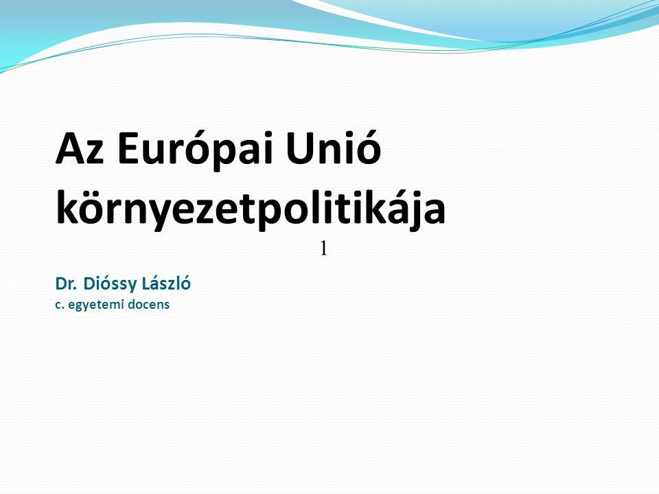 Az Európai Unió környezetpolitikája Dr. Dióssy László c. egyetemi docens 1