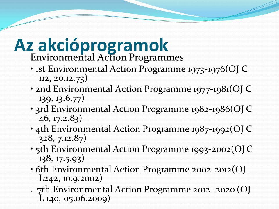 Az akcióprogramok Environmental Action Programmes 1st Environmental Action Programme 1973-1976(OJ C 112, 20.12.73) 2nd Environmental Action Programme 1977-1981(OJ C 139, 13.6.77) 3rd Environmental Action Programme 1982-1986(OJ C 46, 17.2.83) 4th Environmental Action Programme 1987-1992(OJ C 328, 7.12.87) 5th Environmental Action Programme 1993-2002(OJ C 138, 17.5.93) 6th Environmental Action Programme 2002-2012(OJ L242, 10.9.2002).