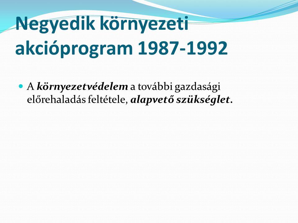 Negyedik környezeti akcióprogram 1987-1992 A környezetvédelem a további gazdasági előrehaladás feltétele, alapvető szükséglet.