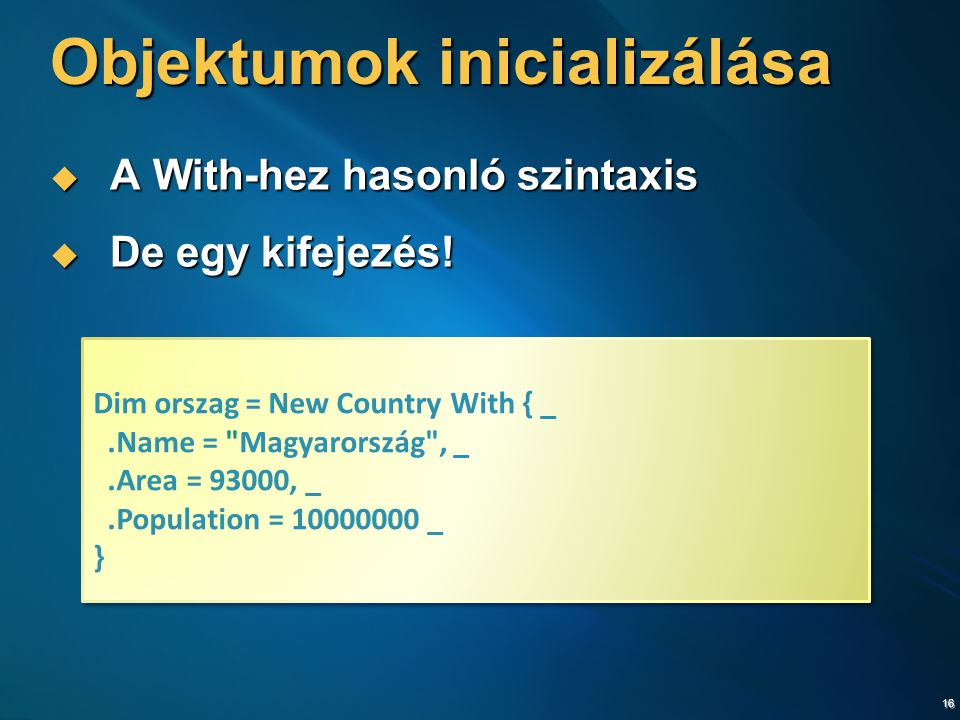 16 Objektumok inicializálása  A With-hez hasonló szintaxis  De egy kifejezés! Dim orszag = New Country With { _.Name =