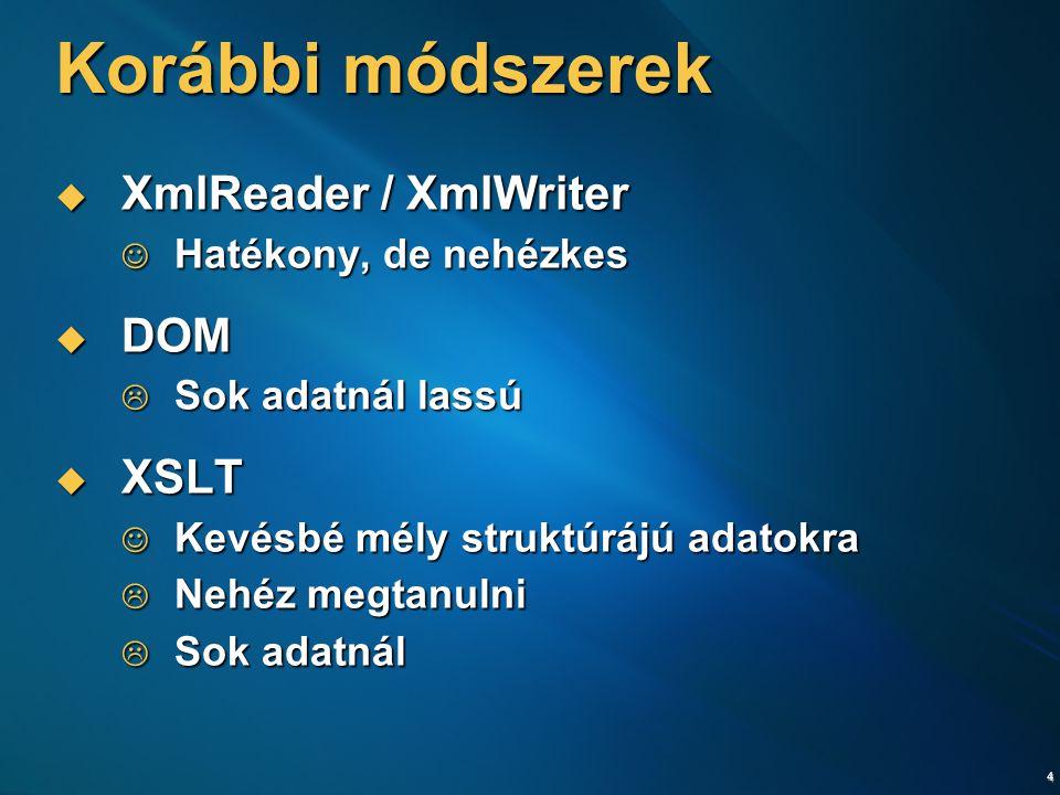 4 Korábbi módszerek  XmlReader / XmlWriter Hatékony, de nehézkes Hatékony, de nehézkes  DOM  Sok adatnál lassú  XSLT Kevésbé mély struktúrájú adatokra Kevésbé mély struktúrájú adatokra  Nehéz megtanulni  Sok adatnál