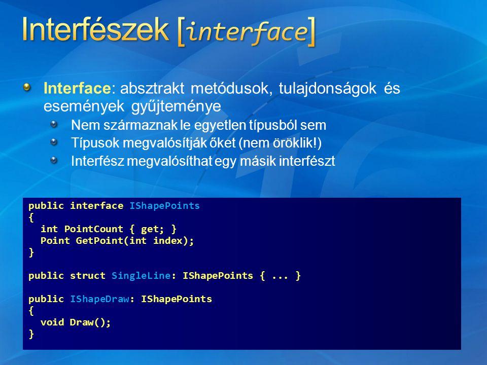 Interface: absztrakt metódusok, tulajdonságok és események gyűjteménye Nem származnak le egyetlen típusból sem Típusok megvalósítják őket (nem öröklik!) Interfész megvalósíthat egy másik interfészt public interface IShapePoints { int PointCount { get; } Point GetPoint(int index); } public struct SingleLine: IShapePoints {...