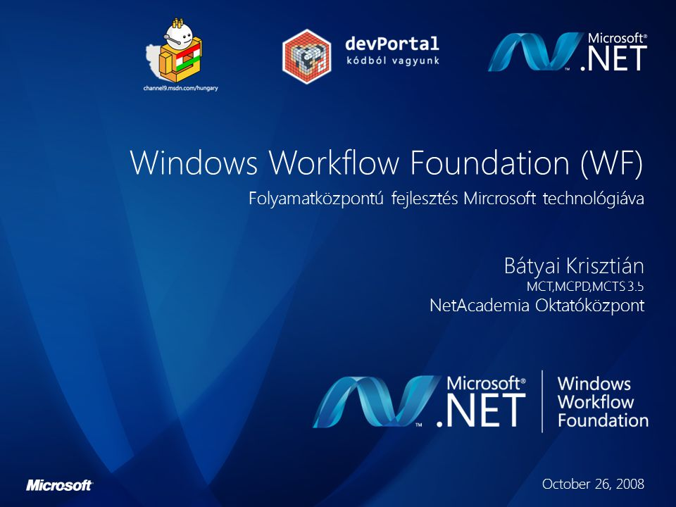 Windows Workflow Foundation (WF) Folyamatközpontú fejlesztés Mircrosoft technológiáva Bátyai Krisztián MCT,MCPD,MCTS 3.5 NetAcademia Oktatóközpont October 26, 2008
