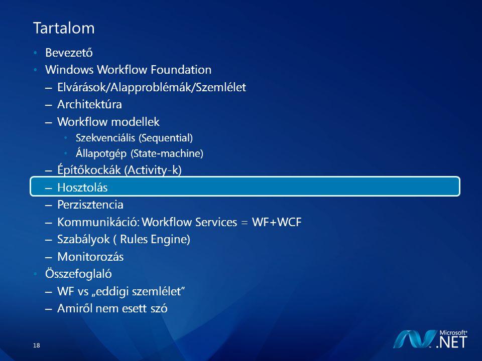 """18 Tartalom Bevezető Windows Workflow Foundation – Elvárások/Alapproblémák/Szemlélet – Architektúra – Workflow modellek Szekvenciális (Sequential) Állapotgép (State-machine) – Építőkockák (Activity-k) – Hosztolás – Perzisztencia – Kommunikáció: Workflow Services = WF+WCF – Szabályok ( Rules Engine) – Monitorozás Összefoglaló – WF vs """"eddigi szemlélet – Amiről nem esett szó"""