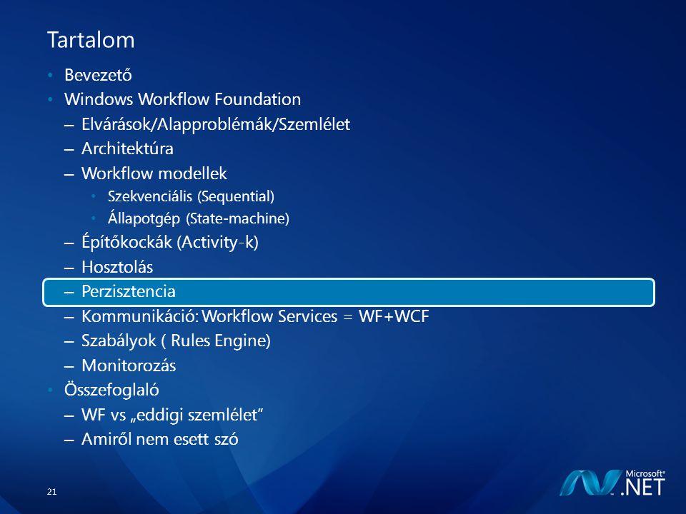 """21 Tartalom Bevezető Windows Workflow Foundation – Elvárások/Alapproblémák/Szemlélet – Architektúra – Workflow modellek Szekvenciális (Sequential) Állapotgép (State-machine) – Építőkockák (Activity-k) – Hosztolás – Perzisztencia – Kommunikáció: Workflow Services = WF+WCF – Szabályok ( Rules Engine) – Monitorozás Összefoglaló – WF vs """"eddigi szemlélet – Amiről nem esett szó"""