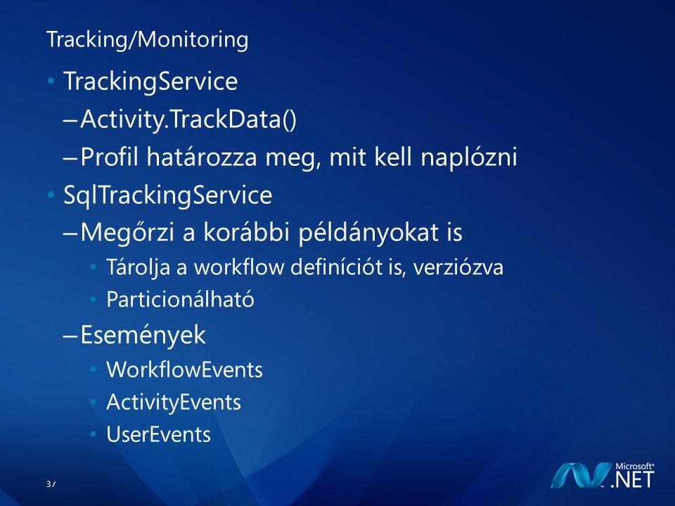 37 Tracking/Monitoring TrackingService – Activity.TrackData() – Profil határozza meg, mit kell naplózni SqlTrackingService – Megőrzi a korábbi példányokat is Tárolja a workflow definíciót is, verziózva Particionálható – Események WorkflowEvents ActivityEvents UserEvents