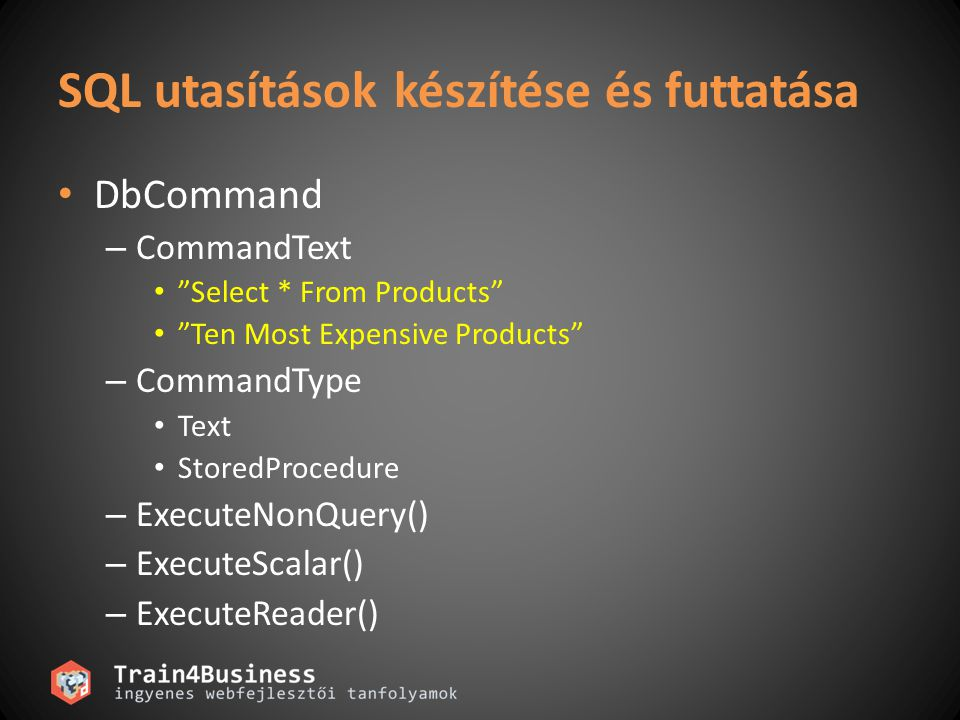SQL utasítások készítése és futtatása DbCommand – CommandText Select * From Products Ten Most Expensive Products – CommandType Text StoredProcedure – ExecuteNonQuery() – ExecuteScalar() – ExecuteReader()